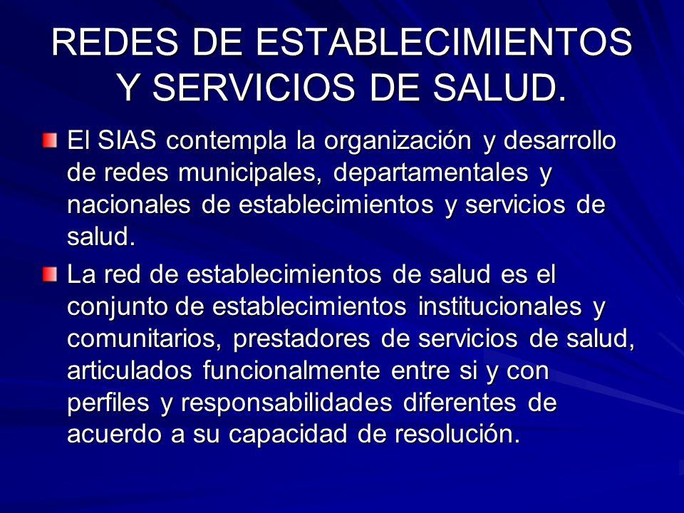 REDES DE ESTABLECIMIENTOS Y SERVICIOS DE SALUD. El SIAS contempla la organización y desarrollo de redes municipales, departamentales y nacionales de e