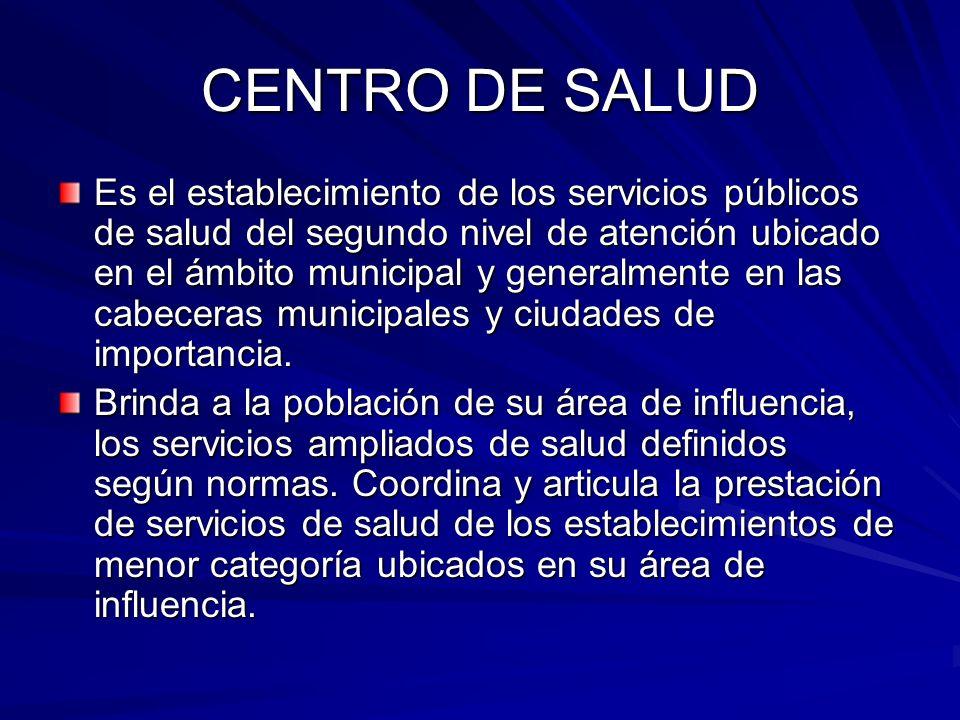 CENTRO DE SALUD Es el establecimiento de los servicios públicos de salud del segundo nivel de atención ubicado en el ámbito municipal y generalmente e