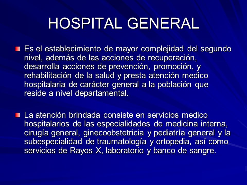 HOSPITAL GENERAL Es el establecimiento de mayor complejidad del segundo nivel, además de las acciones de recuperación, desarrolla acciones de prevenci