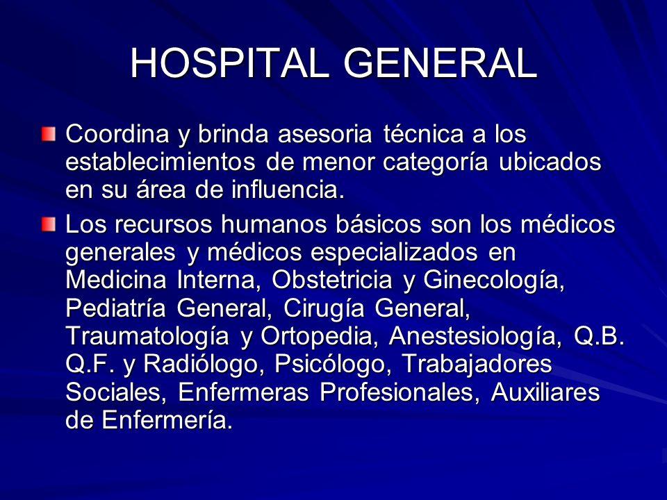 HOSPITAL GENERAL Coordina y brinda asesoria técnica a los establecimientos de menor categoría ubicados en su área de influencia. Los recursos humanos