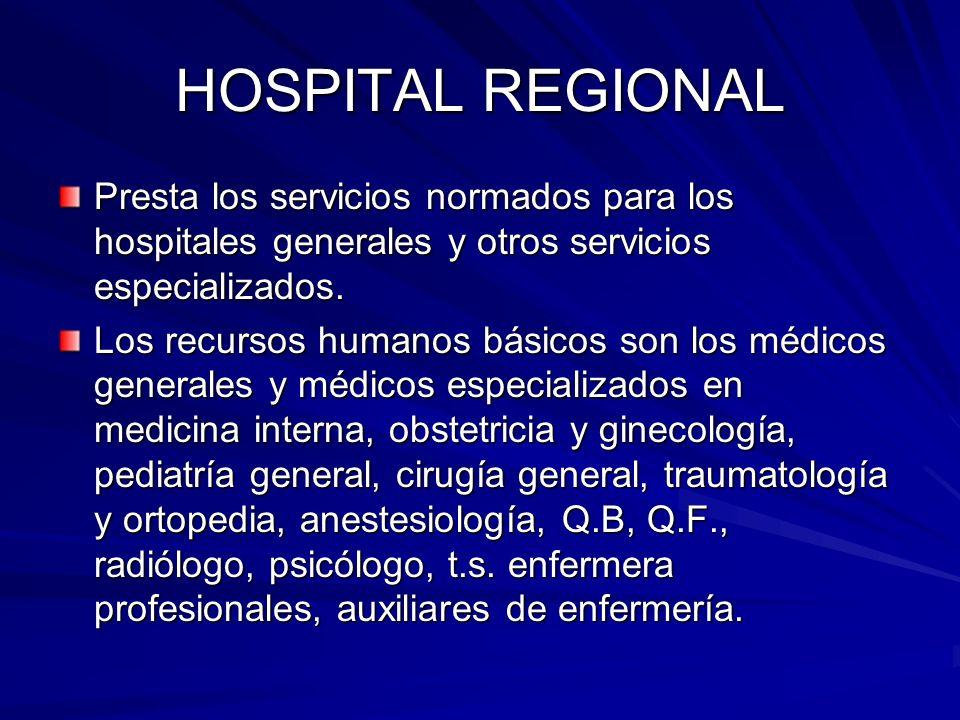 HOSPITAL REGIONAL Presta los servicios normados para los hospitales generales y otros servicios especializados. Los recursos humanos básicos son los m