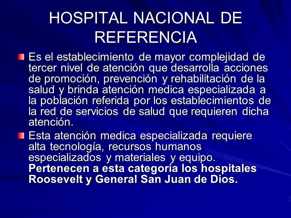 HOSPITAL NACIONAL DE REFERENCIA Es el establecimiento de mayor complejidad de tercer nivel de atención que desarrolla acciones de promoción, prevenció