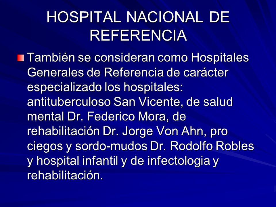 HOSPITAL NACIONAL DE REFERENCIA También se consideran como Hospitales Generales de Referencia de carácter especializado los hospitales: antituberculos