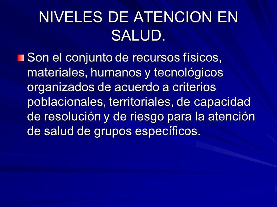 NIVELES DE ATENCION EN SALUD. Son el conjunto de recursos físicos, materiales, humanos y tecnológicos organizados de acuerdo a criterios poblacionales