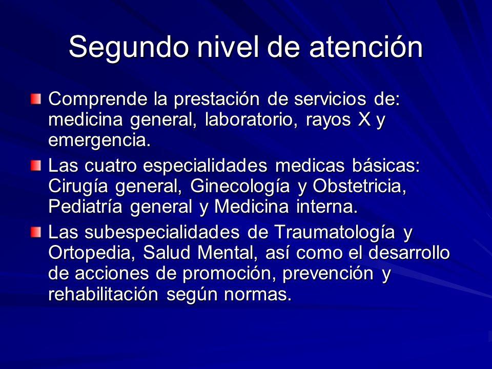 Segundo nivel de atención Comprende la prestación de servicios de: medicina general, laboratorio, rayos X y emergencia. Las cuatro especialidades medi