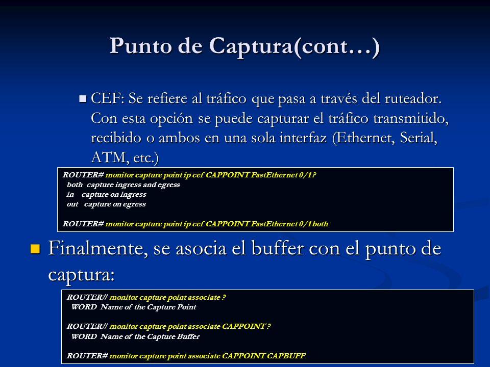 Verificación Se puede verificar la configuración de EPC con los siguientes comandos: Se puede verificar la configuración de EPC con los siguientes comandos: ROUTER# show monitor capture buffer all parameter Capture buffer CAPBUFF (linear buffer) Buffer Size : 524288 bytes, Max Element Size : 1024 bytes, Packets : 0 Allow-nth-pak : 0, Duration : 0 (seconds), Max packets : 0, pps : 0 Associated Capture Points: Name : CAPPOINT, Status : Inactive Configuration: monitor capture buffer CAPBUFF size 512 max-size 1024 linear monitor capture point associate CAPPOINT CAPBUFF monitor capture buffer CAPBUFF filter access-list 199 ROUTER# show monitor capture point all Status Information for Capture Point CAPPOINT IPv4 CEF Switch Path: IPv4 CEF, Capture Buffer: CAPBUFF Status : Inactive Configuration: monitor capture point ip cef CAPPOINT FastEthernet0/1 both