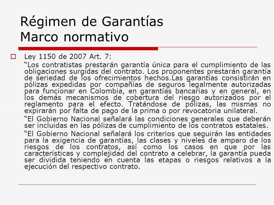 Régimen de Garantías Marco normativo Ley 1150 de 2007 Art. 7: Los contratistas prestarán garantía única para el cumplimiento de las obligaciones surgi