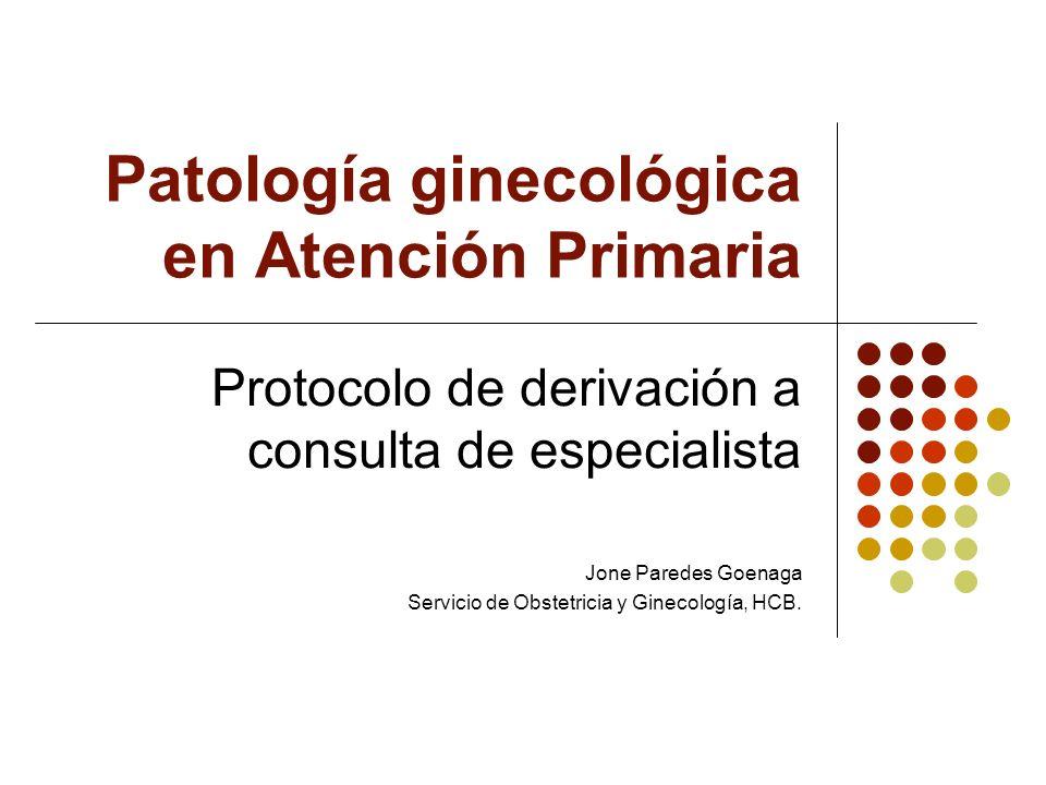 Patología ginecológica en Atención Primaria Protocolo de derivación a consulta de especialista Jone Paredes Goenaga Servicio de Obstetricia y Ginecolo
