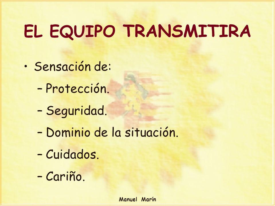 Manuel Marín EL EQUIPO TRANSMITIRA Sensación de: –Protección. –Seguridad. –Dominio de la situación. –Cuidados. –Cariño.