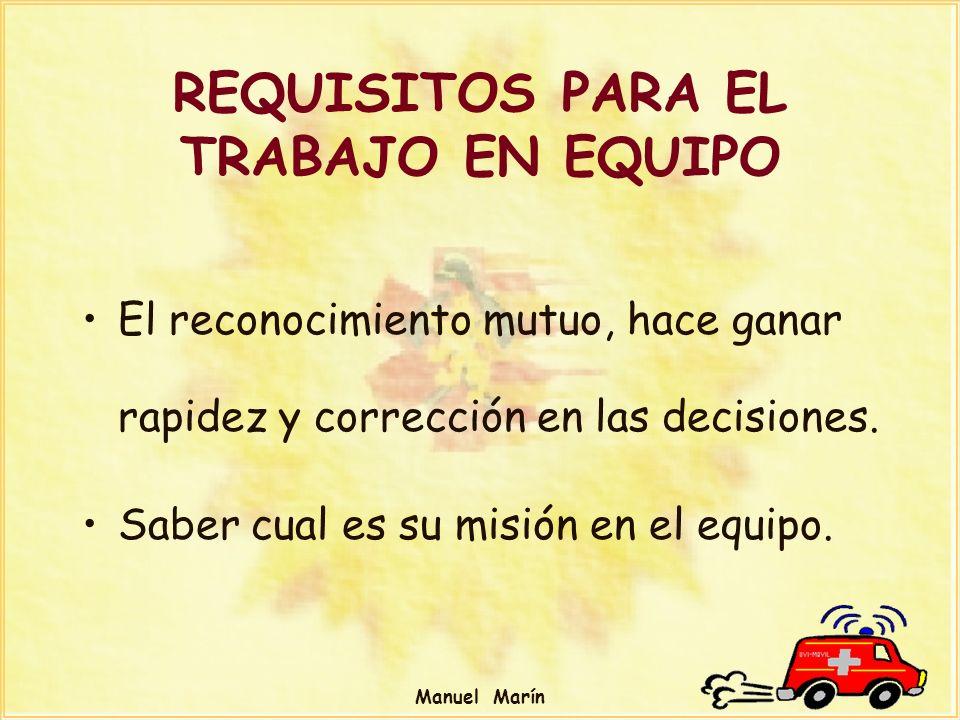 Manuel Marín REQUISITOS PARA EL TRABAJO EN EQUIPO El reconocimiento mutuo, hace ganar rapidez y corrección en las decisiones. Saber cual es su misión