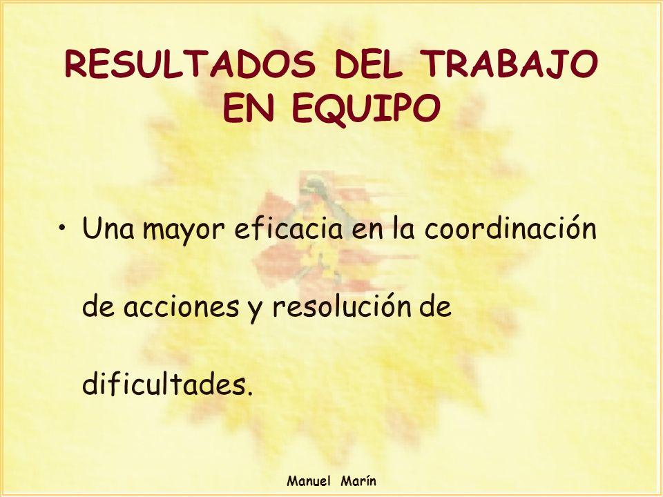Manuel Marín RESULTADOS DEL TRABAJO EN EQUIPO Una mayor eficacia en la coordinación de acciones y resolución de dificultades.
