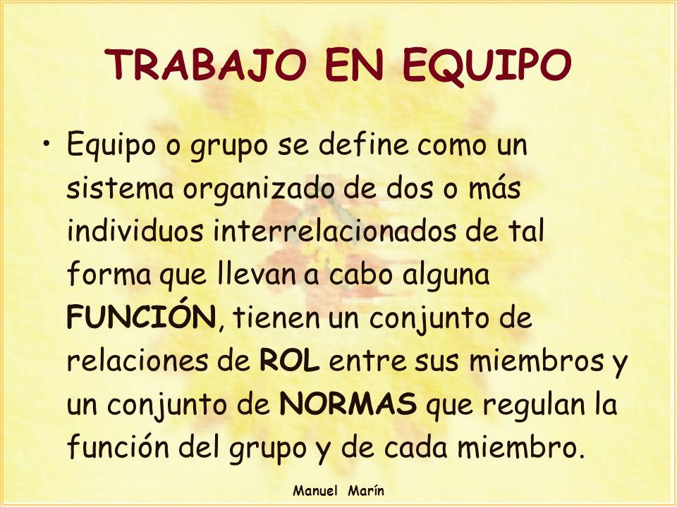 Manuel Marín TRABAJO EN EQUIPO Equipo o grupo se define como un sistema organizado de dos o más individuos interrelacionados de tal forma que llevan a