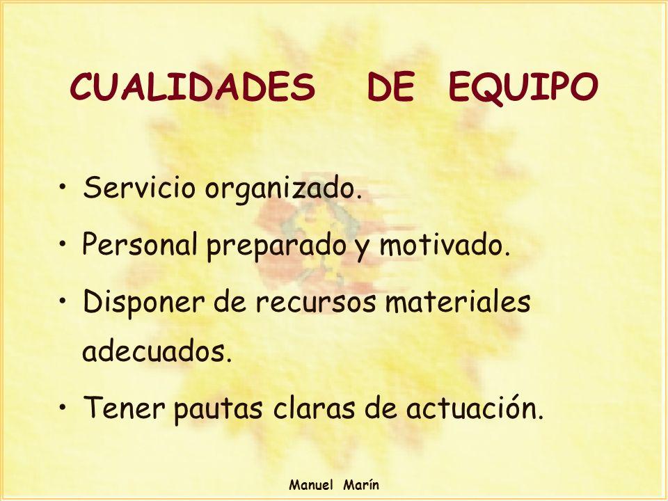 Manuel Marín CUALIDADES DE EQUIPO Servicio organizado. Personal preparado y motivado. Disponer de recursos materiales adecuados. Tener pautas claras d