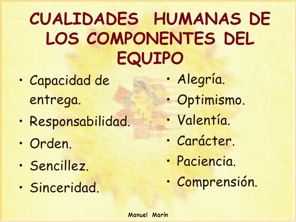 Manuel Marín CUALIDADES HUMANAS DE LOS COMPONENTES DEL EQUIPO Capacidad de entrega. Responsabilidad. Orden. Sencillez. Sinceridad. Alegría. Optimismo.