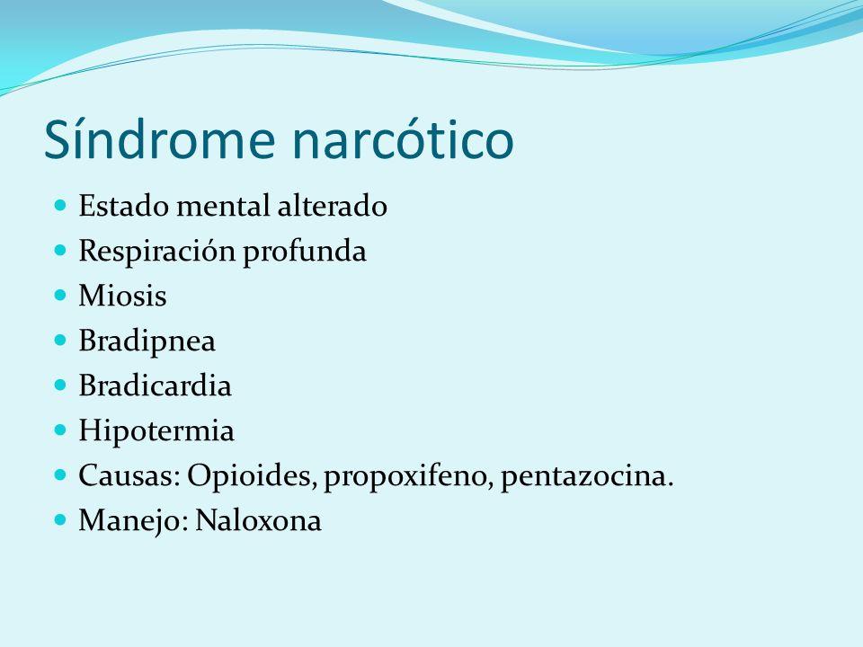 Síndrome narcótico Estado mental alterado Respiración profunda Miosis Bradipnea Bradicardia Hipotermia Causas: Opioides, propoxifeno, pentazocina. Man