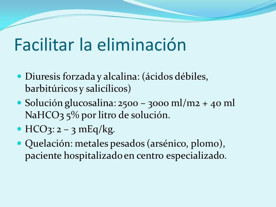 Facilitar la eliminación Diuresis forzada y alcalina: (ácidos débiles, barbitúricos y salicílicos) Solución glucosalina: 2500 – 3000 ml/m2 + 40 ml NaH