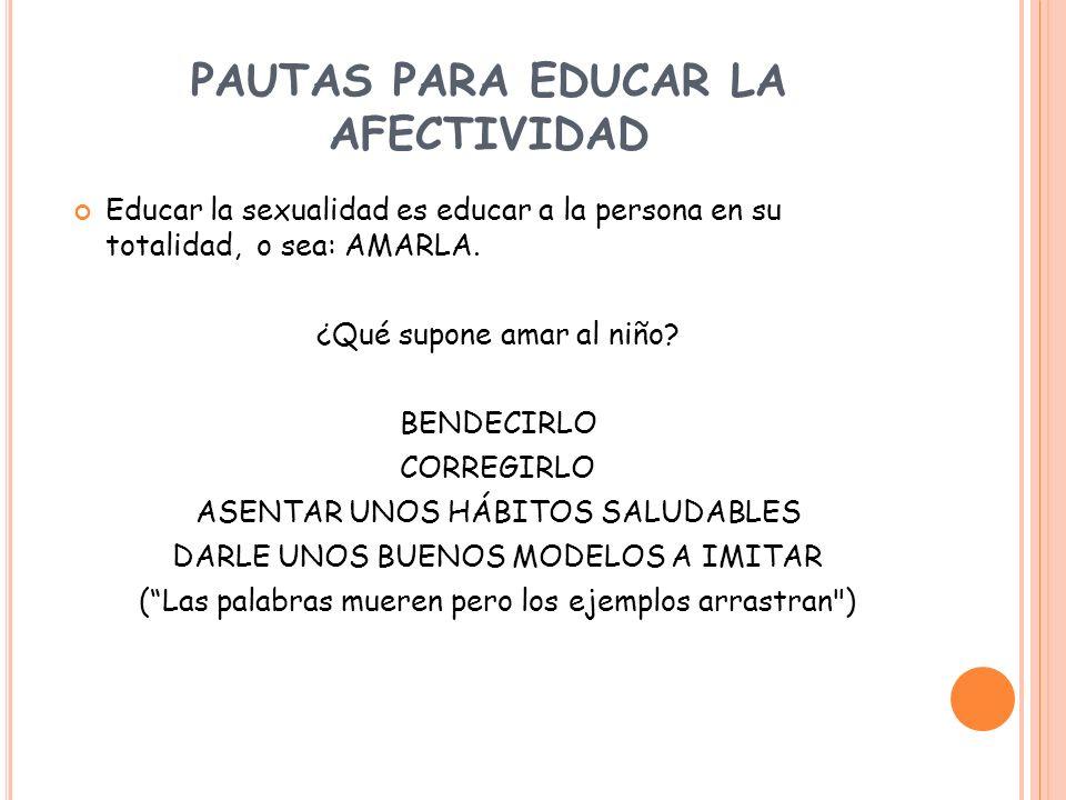 PAUTAS PARA EDUCAR LA AFECTIVIDAD Educar la sexualidad es educar a la persona en su totalidad, o sea: AMARLA. ¿Qué supone amar al niño? BENDECIRLO COR