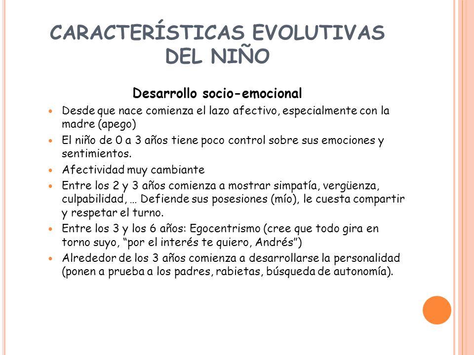 CARACTERÍSTICAS EVOLUTIVAS DEL NIÑO Desarrollo socio-emocional Desde que nace comienza el lazo afectivo, especialmente con la madre (apego) El niño de