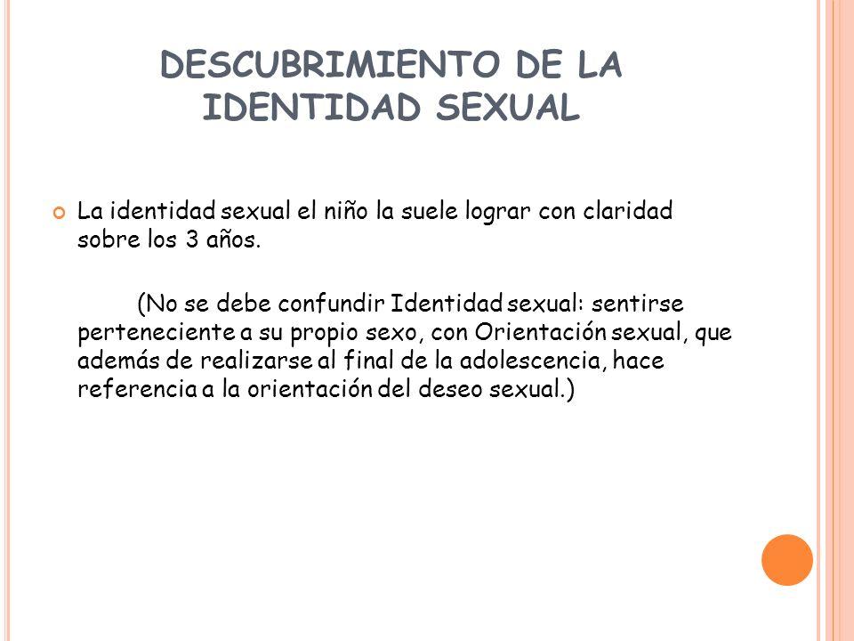 DESCUBRIMIENTO DE LA IDENTIDAD SEXUAL La identidad sexual el niño la suele lograr con claridad sobre los 3 años. (No se debe confundir Identidad sexua