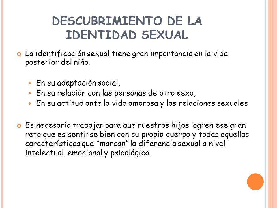 DESCUBRIMIENTO DE LA IDENTIDAD SEXUAL La identificación sexual tiene gran importancia en la vida posterior del niño. En su adaptación social, En su re