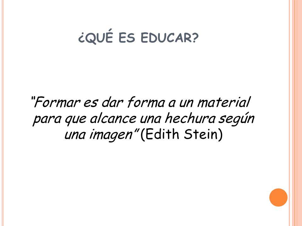 ¿QUÉ ES EDUCAR? Formar es dar forma a un material para que alcance una hechura según una imagen (Edith Stein)