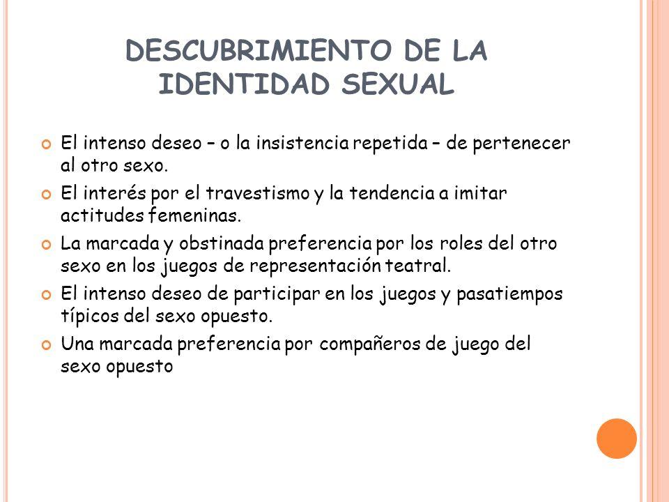 DESCUBRIMIENTO DE LA IDENTIDAD SEXUAL El intenso deseo – o la insistencia repetida – de pertenecer al otro sexo. El interés por el travestismo y la te