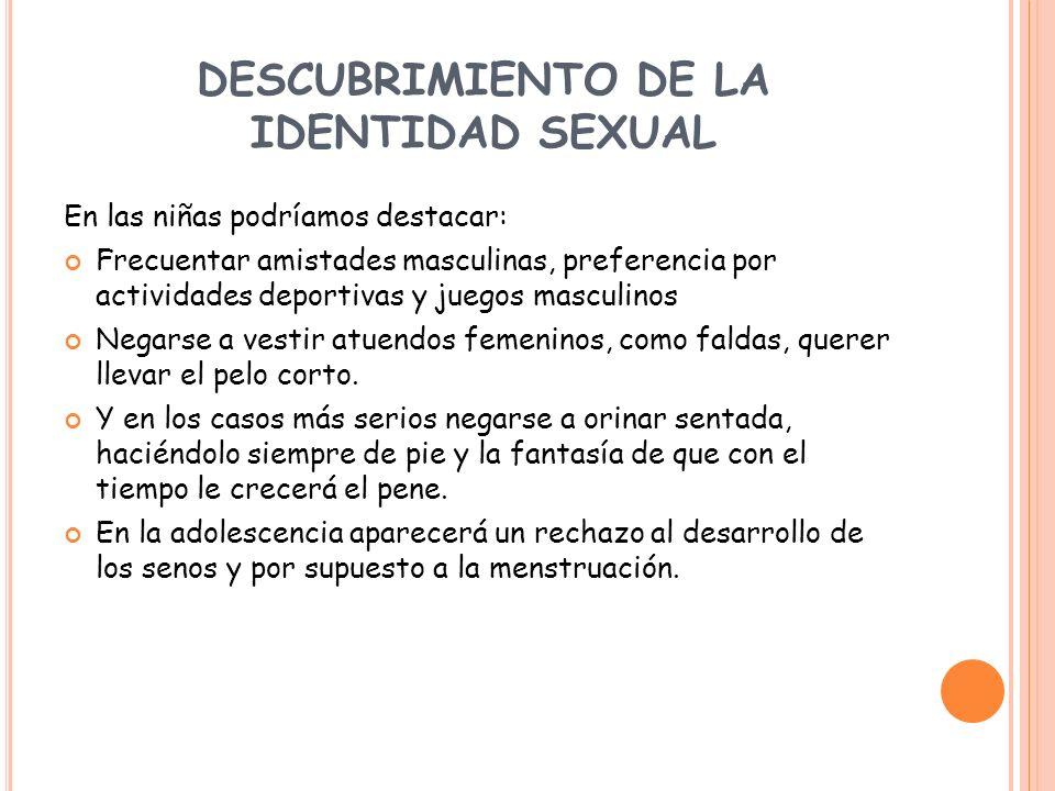 DESCUBRIMIENTO DE LA IDENTIDAD SEXUAL En las niñas podríamos destacar: Frecuentar amistades masculinas, preferencia por actividades deportivas y juego