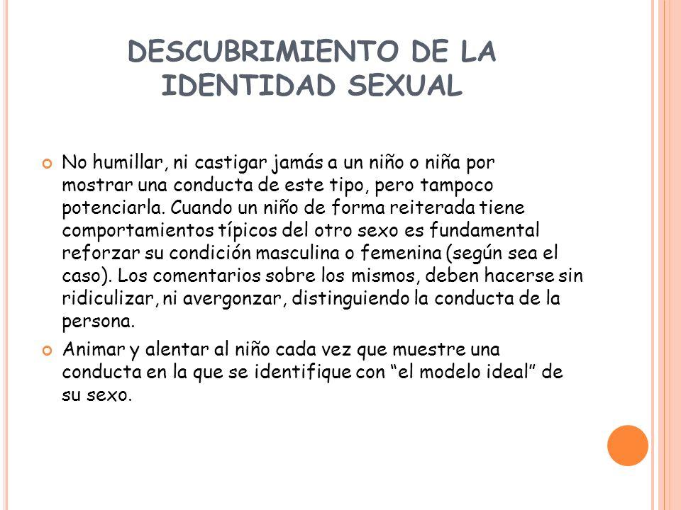 DESCUBRIMIENTO DE LA IDENTIDAD SEXUAL No humillar, ni castigar jamás a un niño o niña por mostrar una conducta de este tipo, pero tampoco potenciarla.