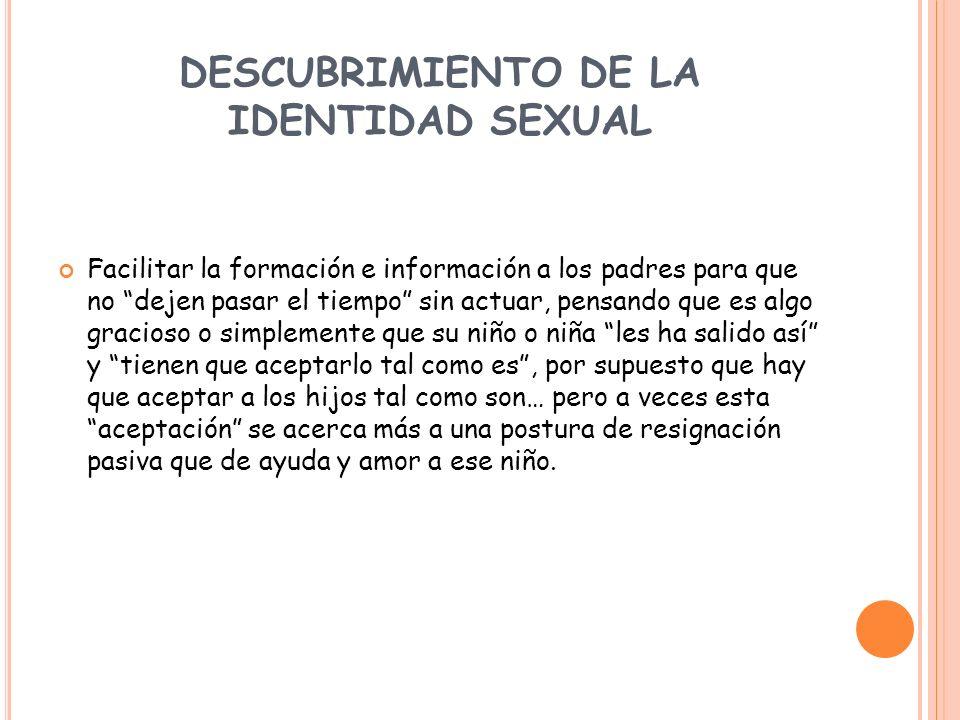 DESCUBRIMIENTO DE LA IDENTIDAD SEXUAL Facilitar la formación e información a los padres para que no dejen pasar el tiempo sin actuar, pensando que es