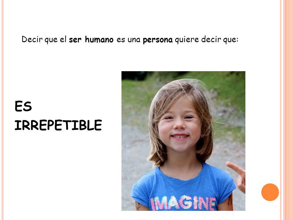 ES IRREPETIBLE Decir que el ser humano es una persona quiere decir que:
