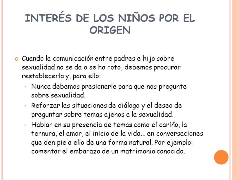 INTERÉS DE LOS NIÑOS POR EL ORIGEN Cuando la comunicación entre padres e hijo sobre sexualidad no se da o se ha roto, debemos procurar restablecerla y