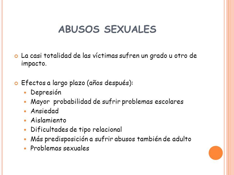 ABUSOS SEXUALES La casi totalidad de las víctimas sufren un grado u otro de impacto. Efectos a largo plazo (años después): Depresión Mayor probabilida