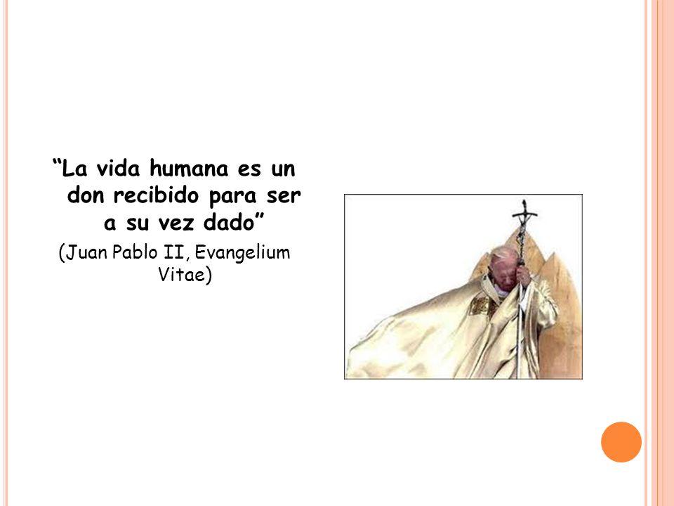 La vida humana es un don recibido para ser a su vez dado (Juan Pablo II, Evangelium Vitae)