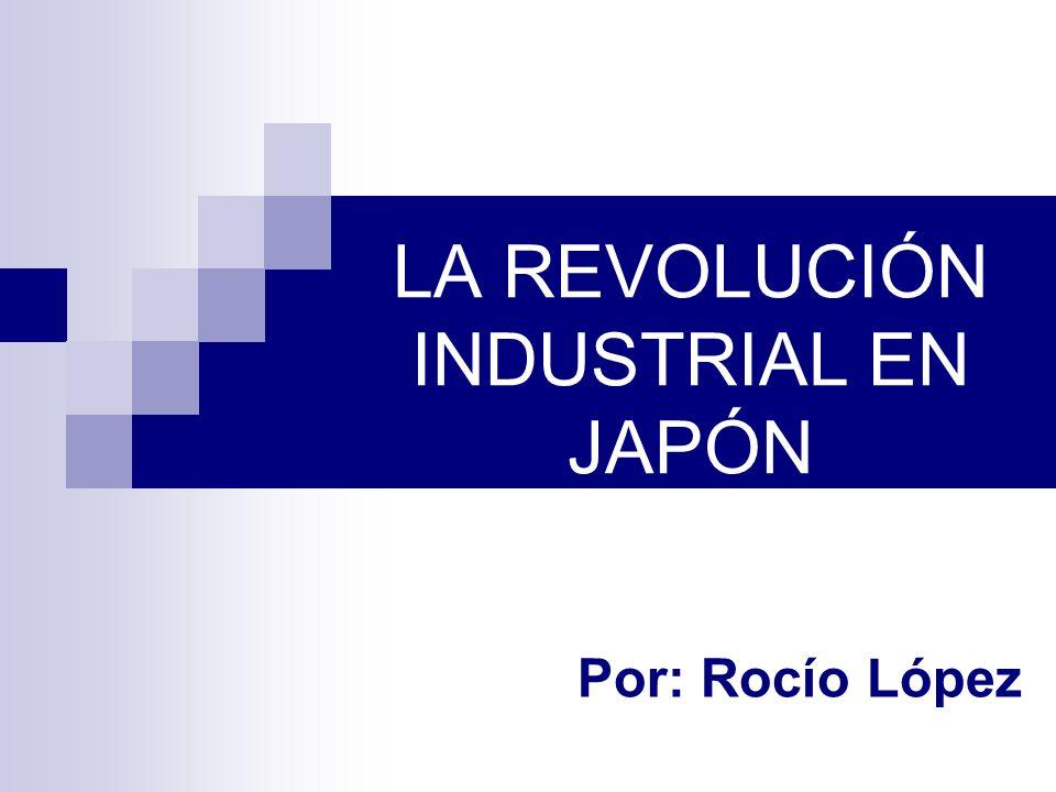 LA REVOLUCIÓN INDUSTRIAL EN JAPÓN Por: Rocío López