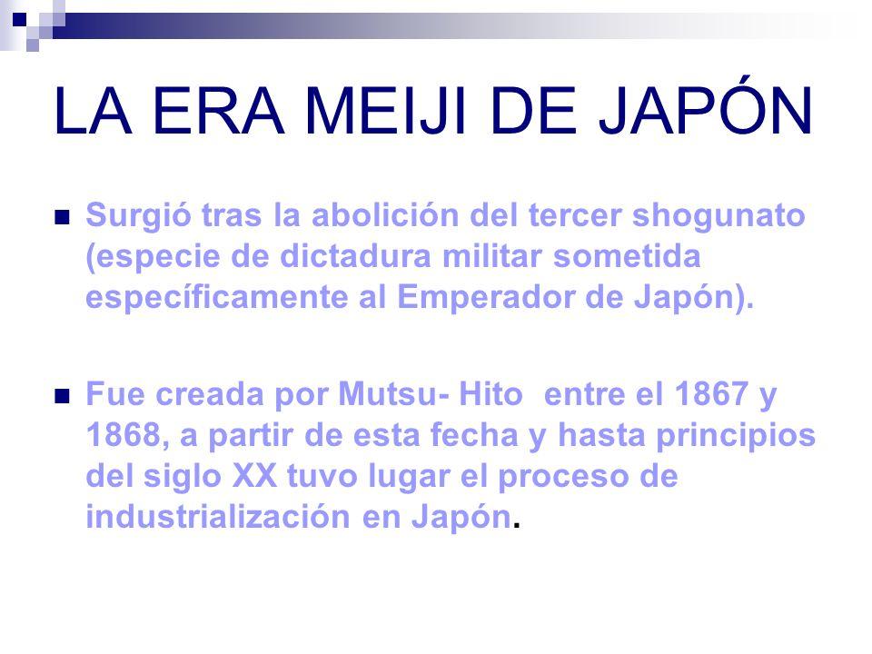 LA ERA MEIJI DE JAPÓN Surgió tras la abolición del tercer shogunato (especie de dictadura militar sometida específicamente al Emperador de Japón). Fue