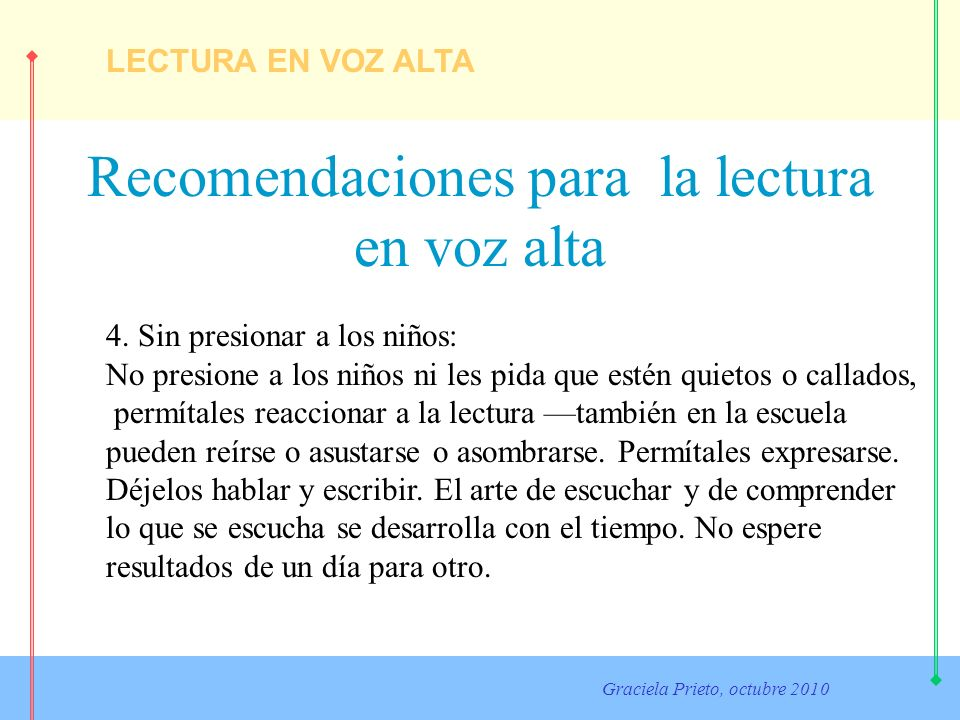 LECTURA EN VOZ ALTA Graciela Prieto, octubre 2010 Recomendaciones para la lectura en voz alta 4. Sin presionar a los niños: No presione a los niños ni