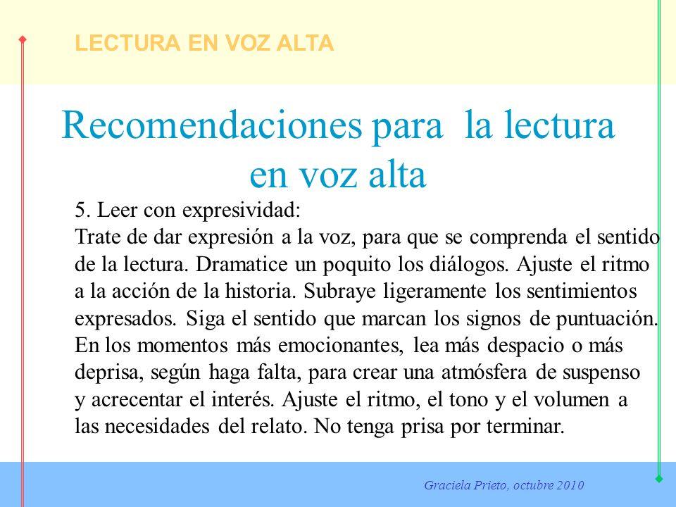LECTURA EN VOZ ALTA Graciela Prieto, octubre 2010 Recomendaciones para la lectura en voz alta 5. Leer con expresividad: Trate de dar expresión a la vo