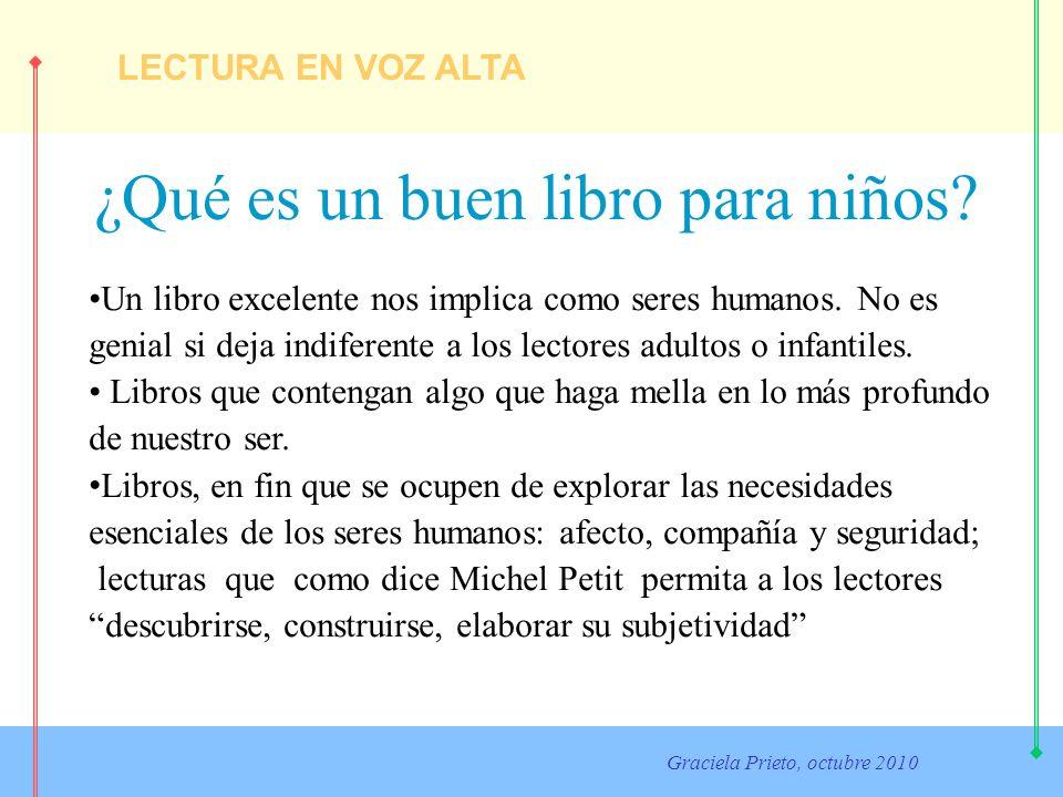 LECTURA EN VOZ ALTA Graciela Prieto, octubre 2010 ¿Qué es un buen libro para niños? Un libro excelente nos implica como seres humanos. No es genial si