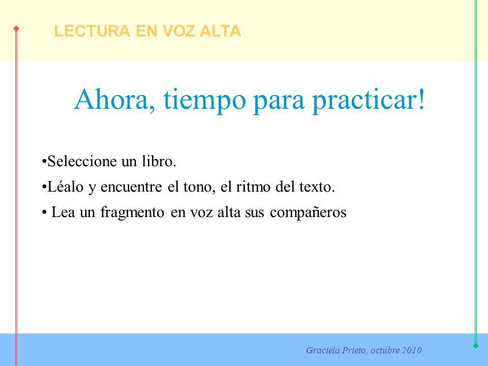 LECTURA EN VOZ ALTA Graciela Prieto, octubre 2010 Ahora, tiempo para practicar! Seleccione un libro. Léalo y encuentre el tono, el ritmo del texto. Le