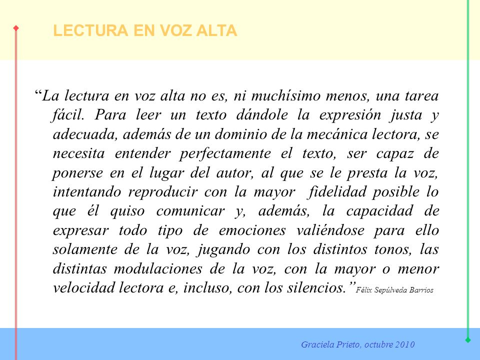 LECTURA EN VOZ ALTA Graciela Prieto, octubre 2010 La lectura en voz alta no es, ni muchísimo menos, una tarea fácil. Para leer un texto dándole la exp