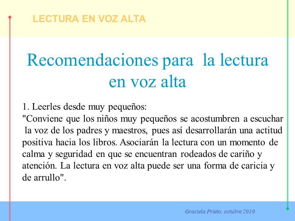 LECTURA EN VOZ ALTA Graciela Prieto, octubre 2010 Recomendaciones para la lectura en voz alta 1. Leerles desde muy pequeños: