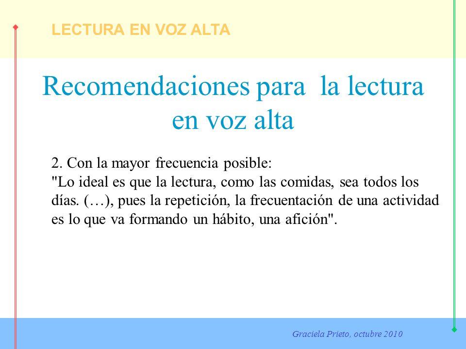 LECTURA EN VOZ ALTA Graciela Prieto, octubre 2010 Recomendaciones para la lectura en voz alta 2. Con la mayor frecuencia posible: