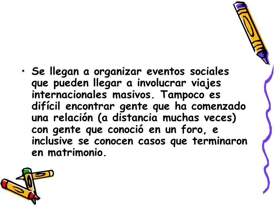 Se llegan a organizar eventos sociales que pueden llegar a involucrar viajes internacionales masivos. Tampoco es difícil encontrar gente que ha comenz