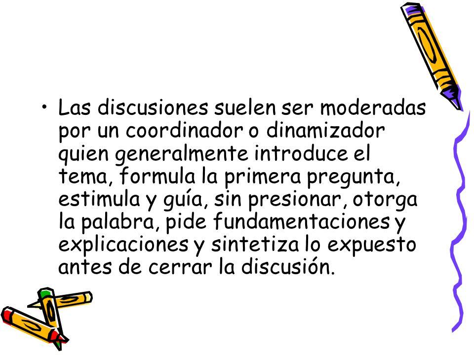 Las discusiones suelen ser moderadas por un coordinador o dinamizador quien generalmente introduce el tema, formula la primera pregunta, estimula y gu
