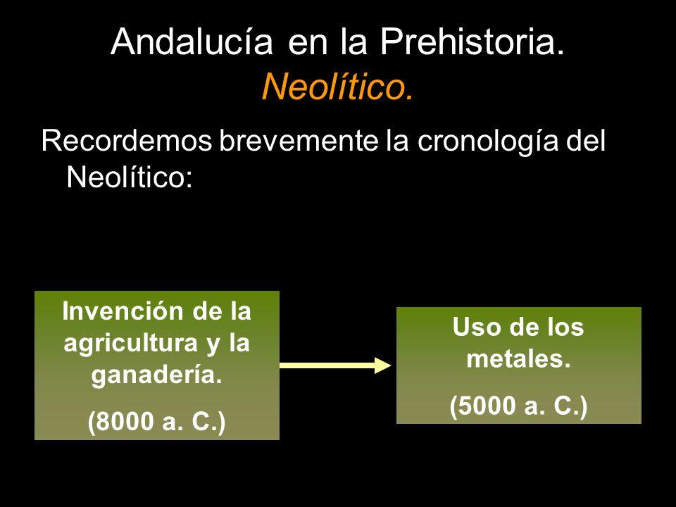 Andalucía en la Prehistoria. Neolítico. Recordemos brevemente la cronología del Neolítico: Invención de la agricultura y la ganadería. (8000 a. C.) Us