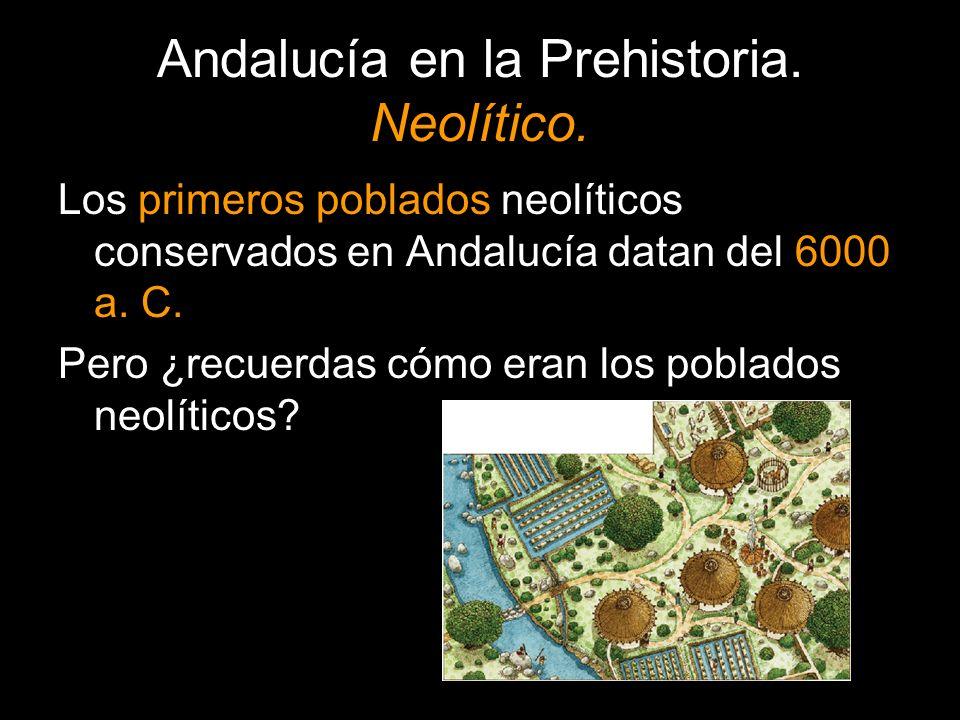 Andalucía en la Prehistoria. Neolítico. Los primeros poblados neolíticos conservados en Andalucía datan del 6000 a. C. Pero ¿recuerdas cómo eran los p