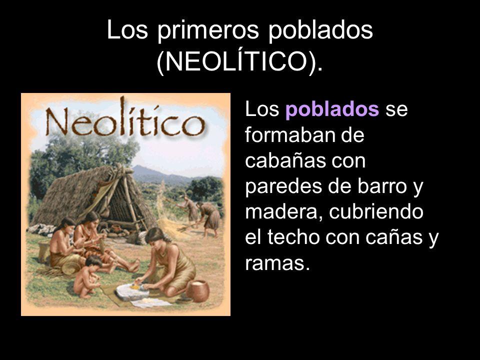 Los primeros poblados (NEOLÍTICO). Los poblados se formaban de cabañas con paredes de barro y madera, cubriendo el techo con cañas y ramas.