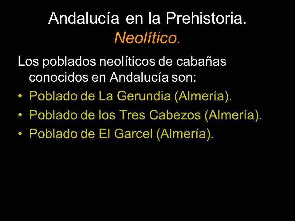 Andalucía en la Prehistoria. Neolítico. Los poblados neolíticos de cabañas conocidos en Andalucía son: Poblado de La Gerundia (Almería). Poblado de lo