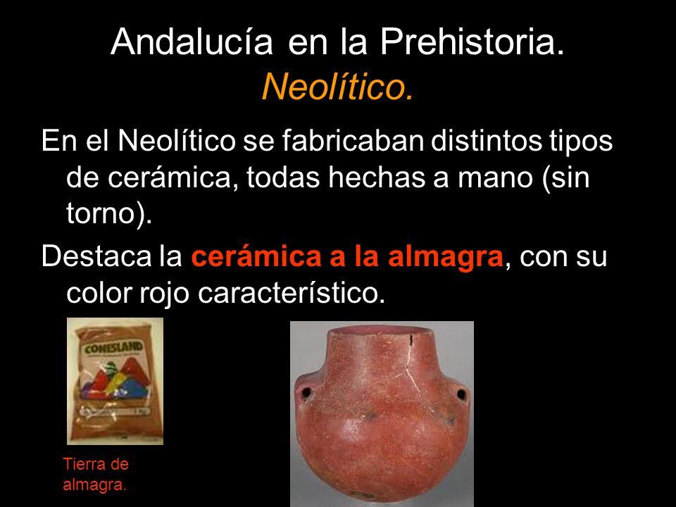 Andalucía en la Prehistoria. Neolítico. En el Neolítico se fabricaban distintos tipos de cerámica, todas hechas a mano (sin torno). Destaca la cerámic