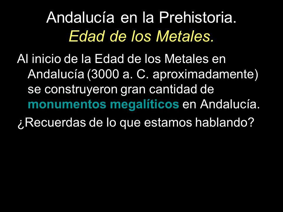 Andalucía en la Prehistoria. Edad de los Metales. Al inicio de la Edad de los Metales en Andalucía (3000 a. C. aproximadamente) se construyeron gran c